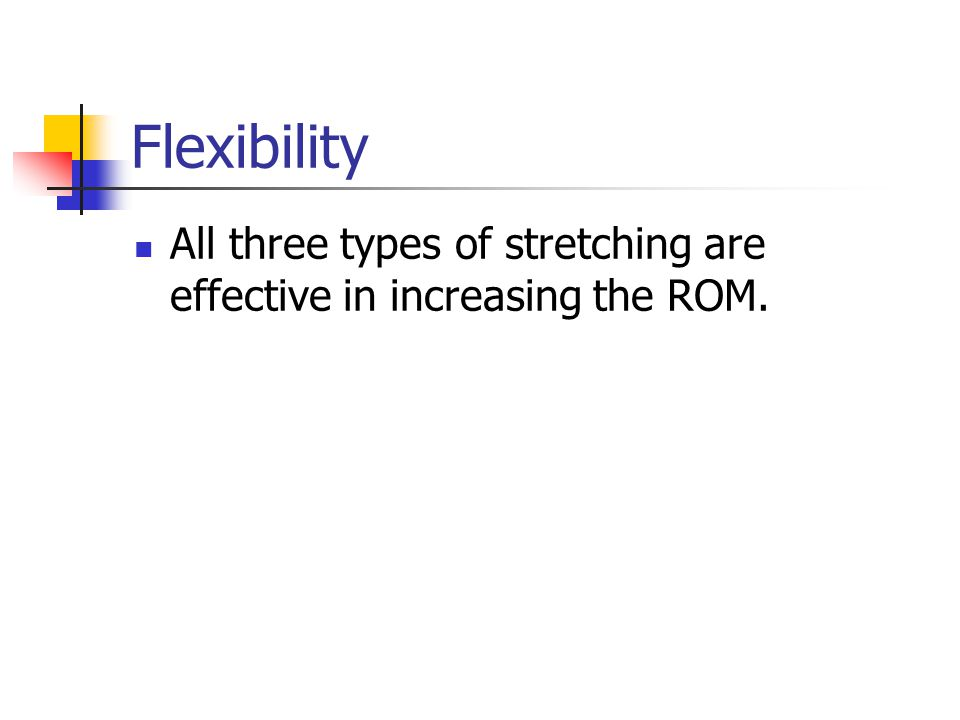 Flexibility All three types of stretching are effective in increasing the ROM.