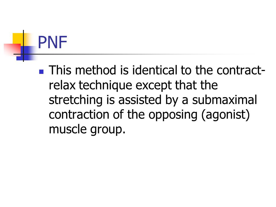 PNF This method is identical to the contract- relax technique except that the stretching is assisted by a submaximal contraction of the opposing (agonist) muscle group.