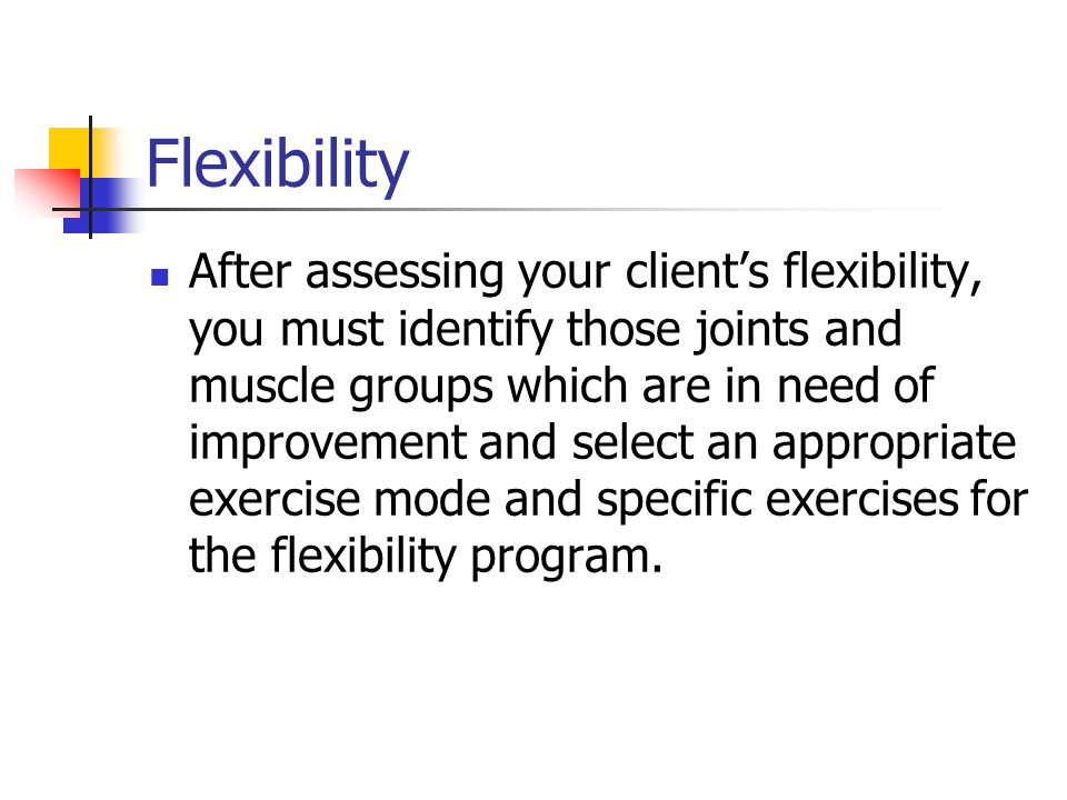 Flexibility After assessing your client's flexibility, you must identify those joints and muscle groups which are in need of improvement and select an appropriate exercise mode and specific exercises for the flexibility program.
