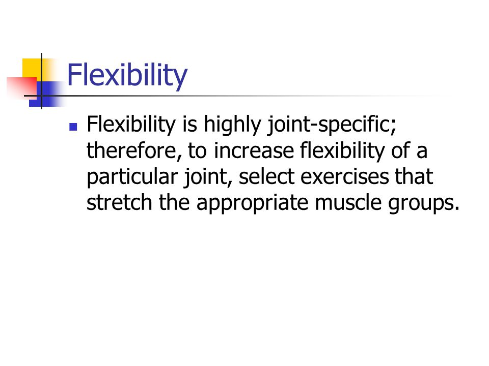Flexibility Flexibility is highly joint-specific; therefore, to increase flexibility of a particular joint, select exercises that stretch the appropriate muscle groups.