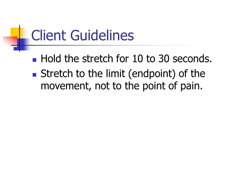 Client Guidelines Hold the stretch for 10 to 30 seconds.