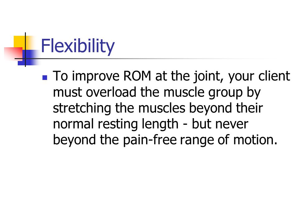 Flexibility To improve ROM at the joint, your client must overload the muscle group by stretching the muscles beyond their normal resting length - but never beyond the pain-free range of motion.