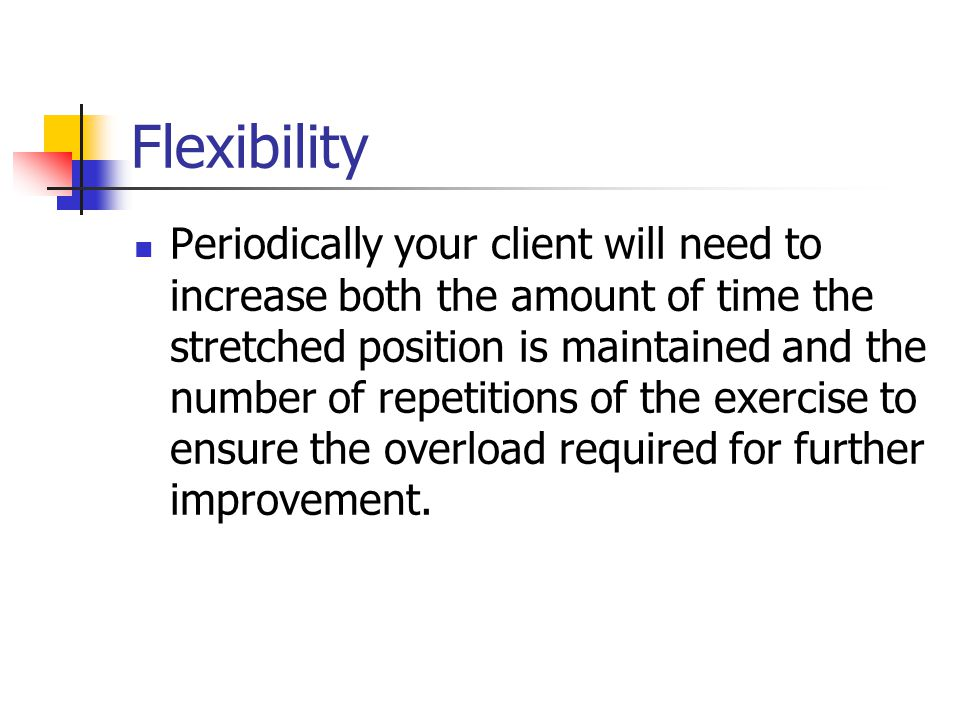 Flexibility Periodically your client will need to increase both the amount of time the stretched position is maintained and the number of repetitions of the exercise to ensure the overload required for further improvement.