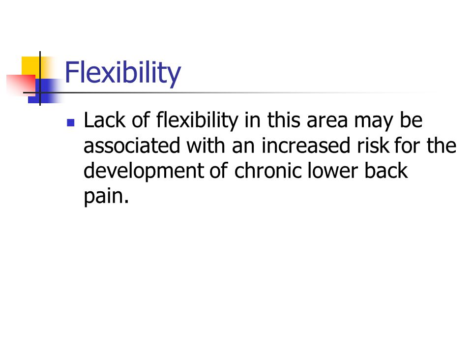 Flexibility Lack of flexibility in this area may be associated with an increased risk for the development of chronic lower back pain.