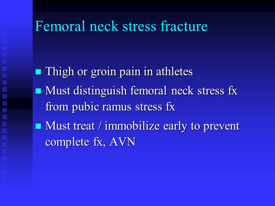 Femoral neck stress fracture Thigh or groin pain in athletes Thigh or groin pain in athletes Must distinguish femoral neck stress fx from pubic ramus stress fx Must distinguish femoral neck stress fx from pubic ramus stress fx Must treat / immobilize early to prevent complete fx, AVN Must treat / immobilize early to prevent complete fx, AVN