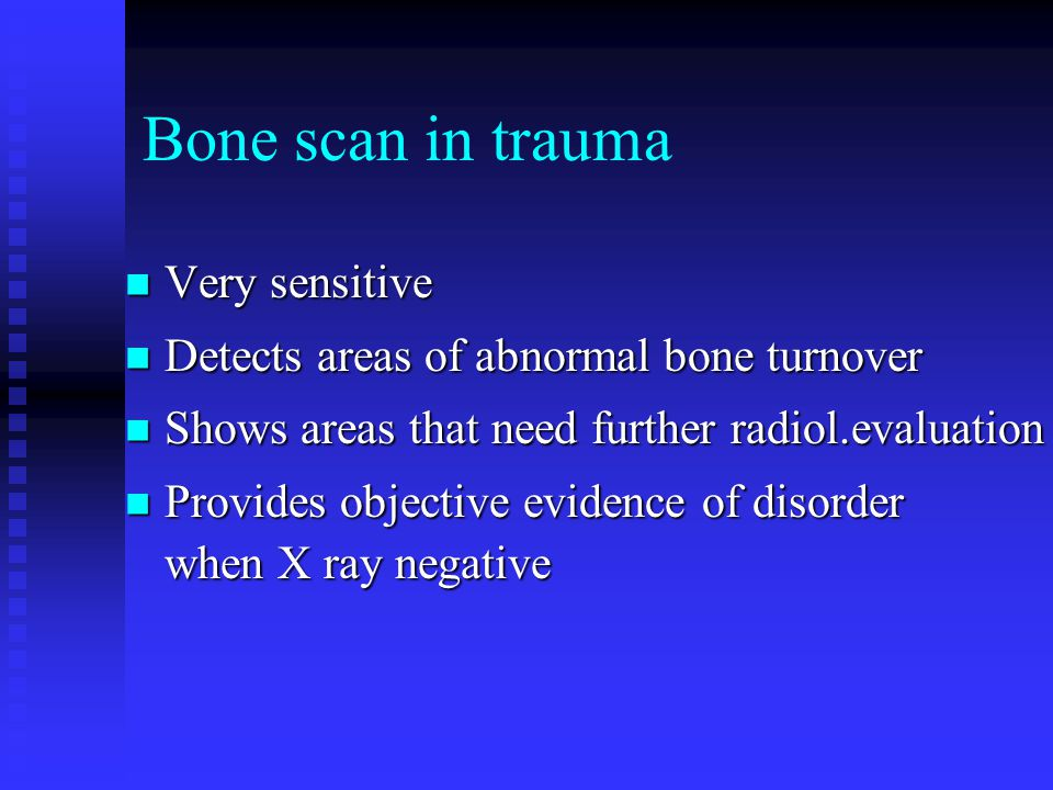 Bone scan in trauma Very sensitive Very sensitive Detects areas of abnormal bone turnover Detects areas of abnormal bone turnover Shows areas that need further radiol.evaluation Shows areas that need further radiol.evaluation Provides objective evidence of disorder when X ray negative Provides objective evidence of disorder when X ray negative