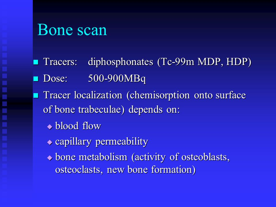 Bone scan Tracers:diphosphonates (Tc-99m MDP, HDP) Tracers:diphosphonates (Tc-99m MDP, HDP) Dose:500-900MBq Dose:500-900MBq Tracer localization (chemisorption onto surface of bone trabeculae) depends on: Tracer localization (chemisorption onto surface of bone trabeculae) depends on:  blood flow  capillary permeability  bone metabolism (activity of osteoblasts, osteoclasts, new bone formation)