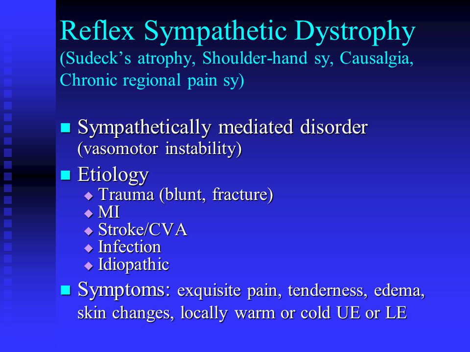 Reflex Sympathetic Dystrophy (Sudeck's atrophy, Shoulder-hand sy, Causalgia, Chronic regional pain sy) Sympathetically mediated disorder (vasomotor instability) Sympathetically mediated disorder (vasomotor instability) Etiology Etiology  Trauma (blunt, fracture)  MI  Stroke/CVA  Infection  Idiopathic Symptoms: exquisite pain, tenderness, edema, skin changes, locally warm or cold UE or LE Symptoms: exquisite pain, tenderness, edema, skin changes, locally warm or cold UE or LE