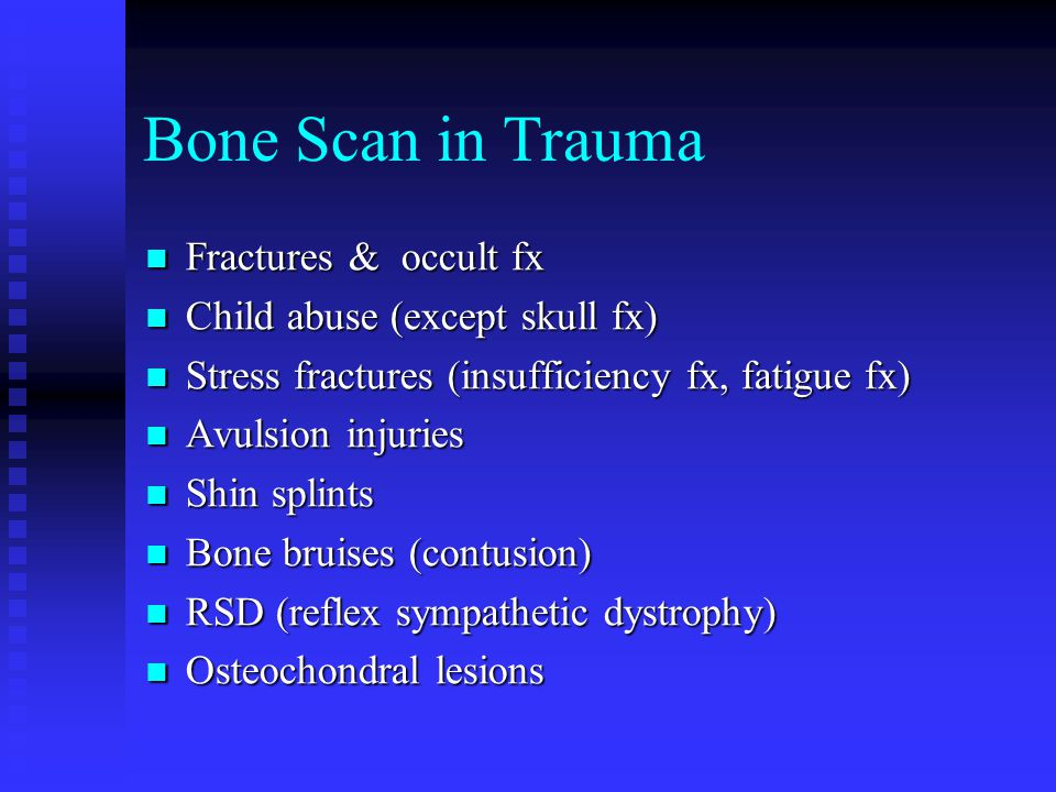 Bone Scan in Trauma Fractures & occult fx Fractures & occult fx Child abuse (except skull fx) Child abuse (except skull fx) Stress fractures (insufficiency fx, fatigue fx) Stress fractures (insufficiency fx, fatigue fx) Avulsion injuries Avulsion injuries Shin splints Shin splints Bone bruises (contusion) Bone bruises (contusion) RSD (reflex sympathetic dystrophy) RSD (reflex sympathetic dystrophy) Osteochondral lesions Osteochondral lesions