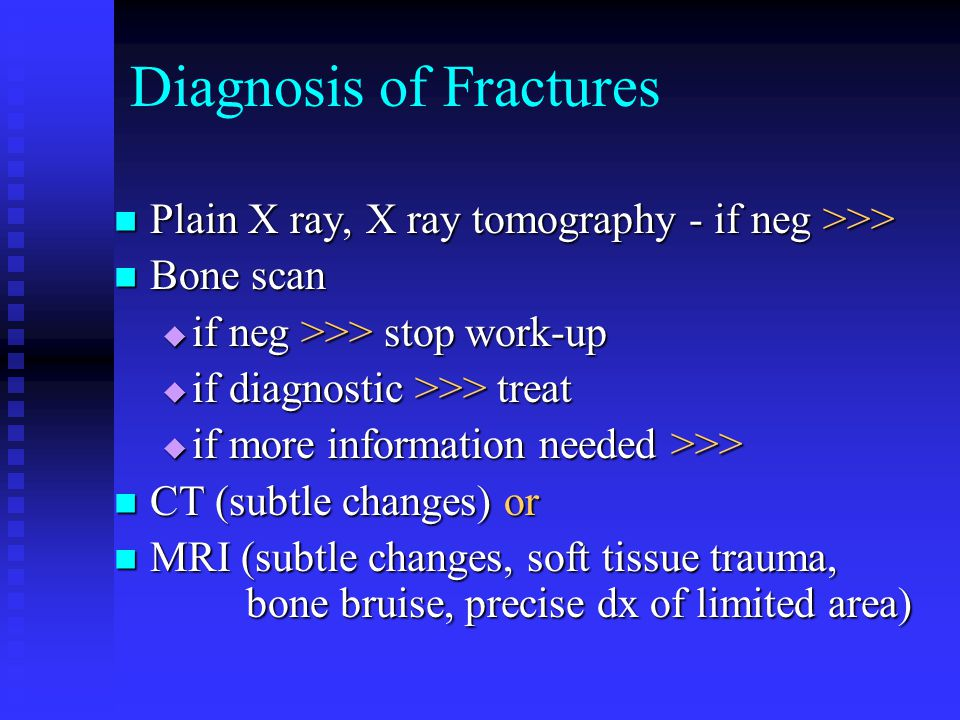 Diagnosis of Fractures Plain X ray, X ray tomography - if neg >>> Plain X ray, X ray tomography - if neg >>> Bone scan Bone scan  if neg >>> stop wor