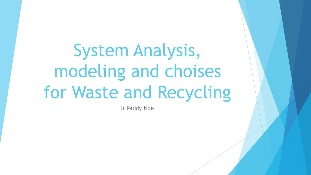 System Analysis, modeling and choises for Waste and Recycling Ir Paddy Noë