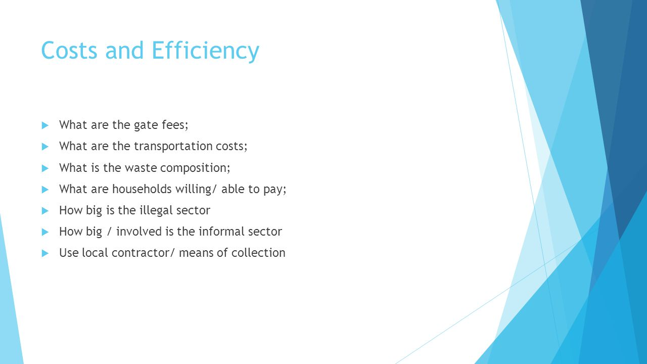 Costs and Efficiency  What are the gate fees;  What are the transportation costs;  What is the waste composition;  What are households willing/ able to pay;  How big is the illegal sector  How big / involved is the informal sector  Use local contractor/ means of collection
