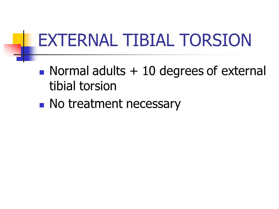 EXTERNAL TIBIAL TORSION Normal adults + 10 degrees of external tibial torsion No treatment necessary