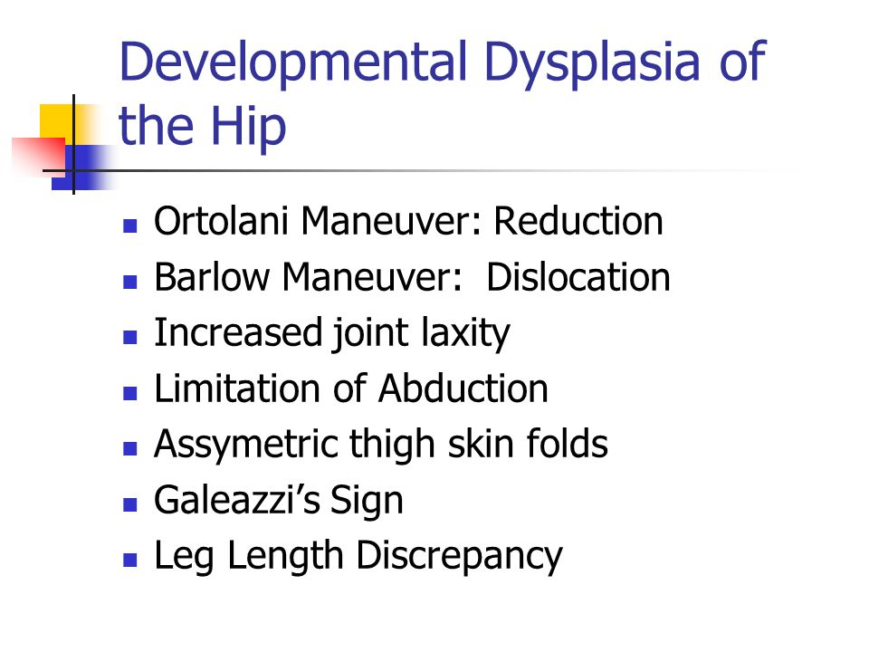 Developmental Dysplasia of the Hip Ortolani Maneuver: Reduction Barlow Maneuver: Dislocation Increased joint laxity Limitation of Abduction Assymetric thigh skin folds Galeazzi's Sign Leg Length Discrepancy