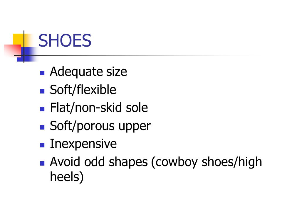 SHOES Adequate size Soft/flexible Flat/non-skid sole Soft/porous upper Inexpensive Avoid odd shapes (cowboy shoes/high heels)