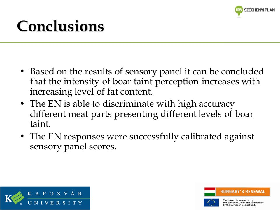 Conclusions Based on the results of sensory panel it can be concluded that the intensity of boar taint perception increases with increasing level of fat content.