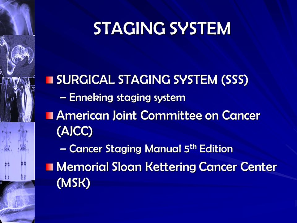 STAGING SYSTEM SURGICAL STAGING SYSTEM (SSS) –Enneking staging system American Joint Committee on Cancer (AJCC) –Cancer Staging Manual 5 th Edition Me