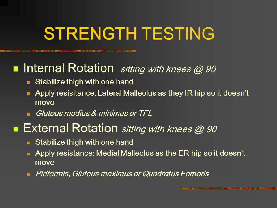 STRENGTH TESTING Internal Rotation sitting with knees @ 90 Stabilize thigh with one hand Apply resisitance: Lateral Malleolus as they IR hip so it doesn't move Gluteus medius & minimus or TFL External Rotation sitting with knees @ 90 Stabilize thigh with one hand Apply resistance: Medial Malleolus as the ER hip so it doesn't move Piriformis, Gluteus maximus or Quadratus Femoris