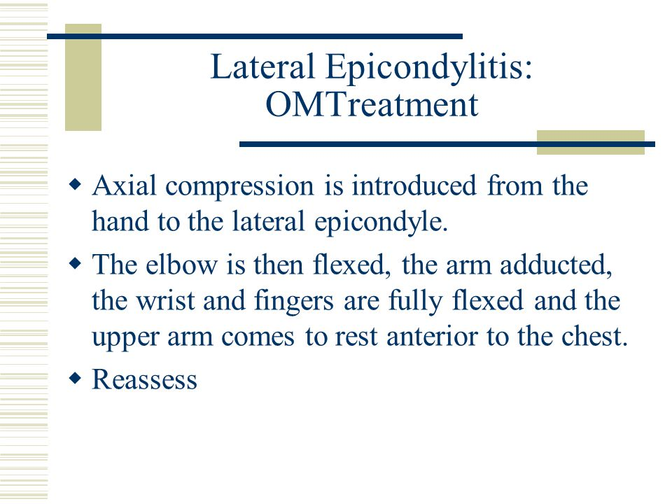 Lateral Epicondylitis: OMTreatment  Axial compression is introduced from the hand to the lateral epicondyle.  The elbow is then flexed, the arm addu
