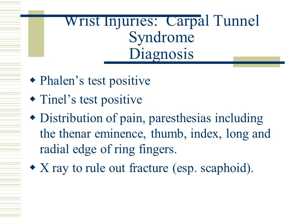 Wrist Injuries: Carpal Tunnel Syndrome Diagnosis  Phalen's test positive  Tinel's test positive  Distribution of pain, paresthesias including the t