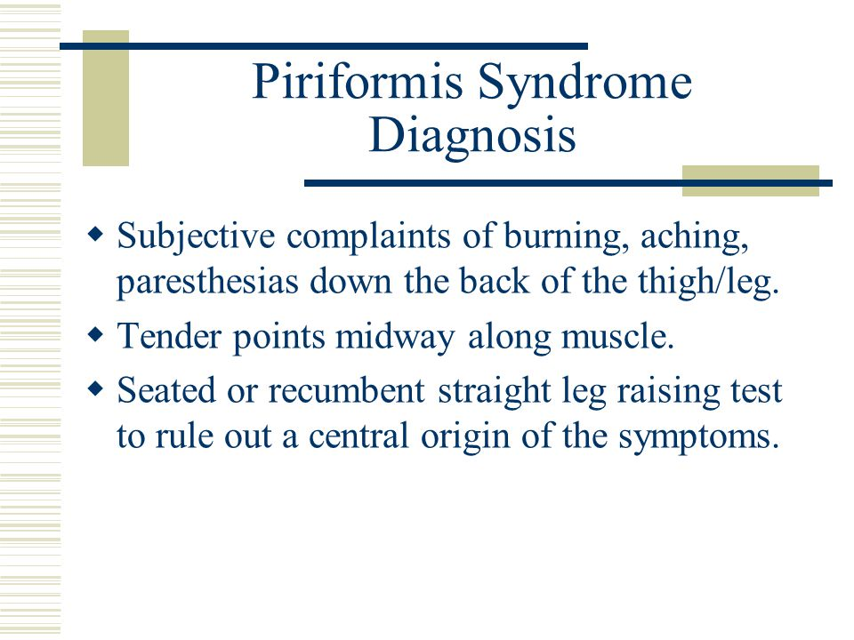 Piriformis Syndrome Diagnosis  Subjective complaints of burning, aching, paresthesias down the back of the thigh/leg.  Tender points midway along mu