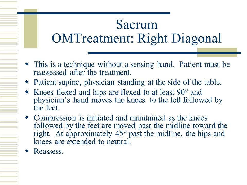 Sacrum OMTreatment: Right Diagonal  This is a technique without a sensing hand. Patient must be reassessed after the treatment.  Patient supine, phy