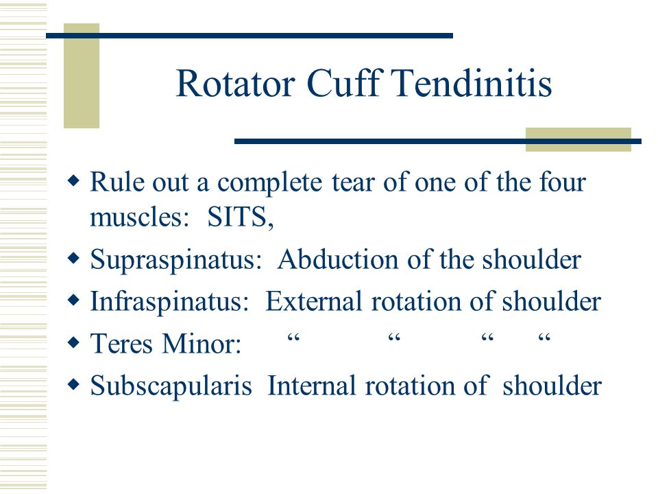 Rotator Cuff Tendinitis  Rule out a complete tear of one of the four muscles: SITS,  Supraspinatus: Abduction of the shoulder  Infraspinatus: Exter