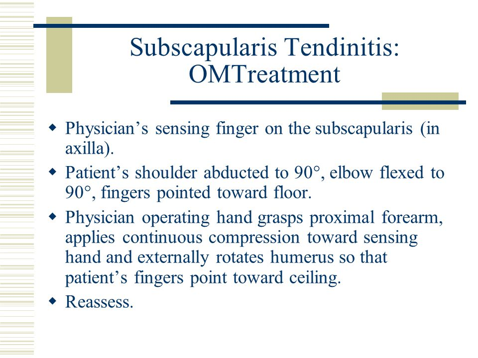 Subscapularis Tendinitis: OMTreatment  Physician's sensing finger on the subscapularis (in axilla).  Patient's shoulder abducted to 90°, elbow flexe