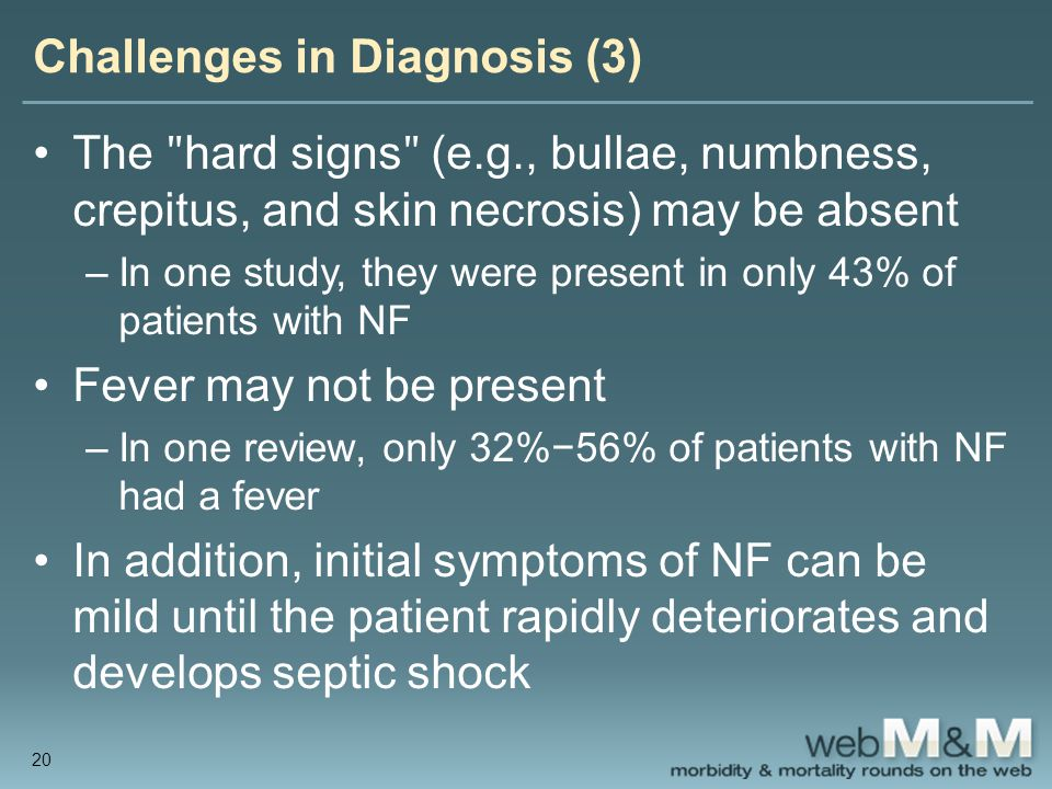 Challenges in Diagnosis (3) The ʺ hard signs ʺ (e.g., bullae, numbness, crepitus, and skin necrosis) may be absent –In one study, they were present in