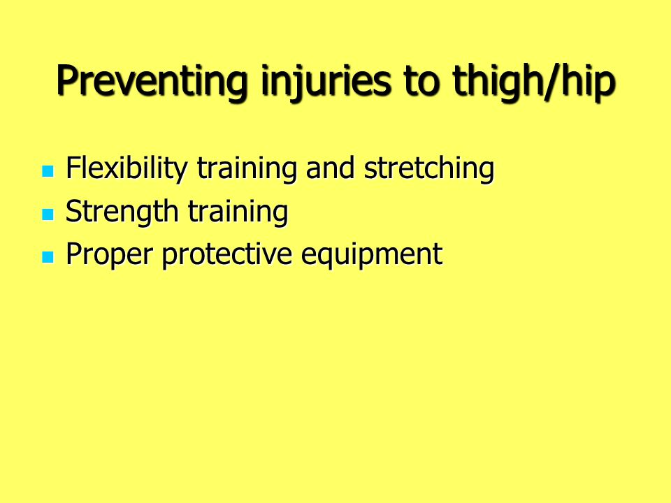 Preventing injuries to thigh/hip Flexibility training and stretching Flexibility training and stretching Strength training Strength training Proper pr