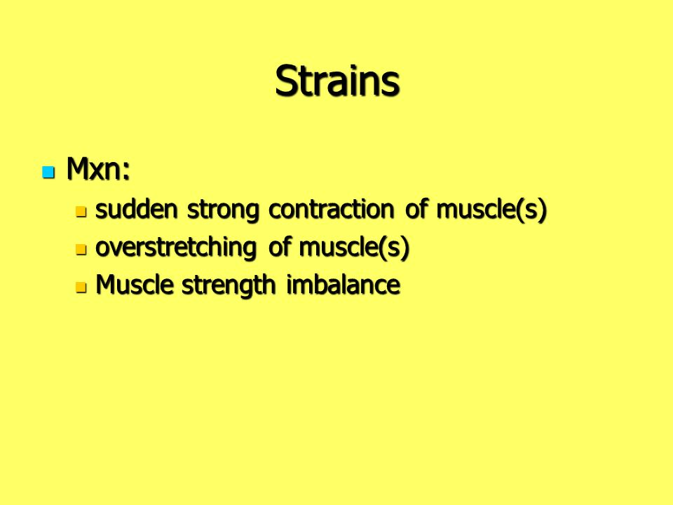Strains Mxn: Mxn: sudden strong contraction of muscle(s) sudden strong contraction of muscle(s) overstretching of muscle(s) overstretching of muscle(s
