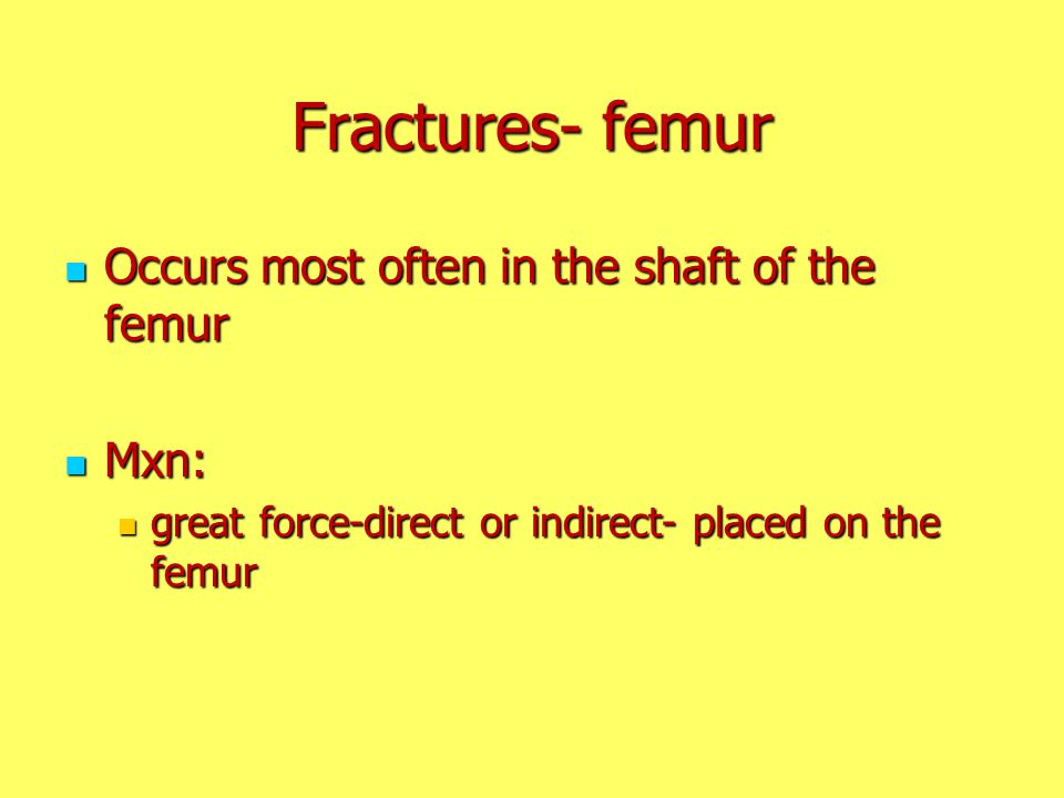 Fractures- femur Occurs most often in the shaft of the femur Occurs most often in the shaft of the femur Mxn: Mxn: great force-direct or indirect- pla