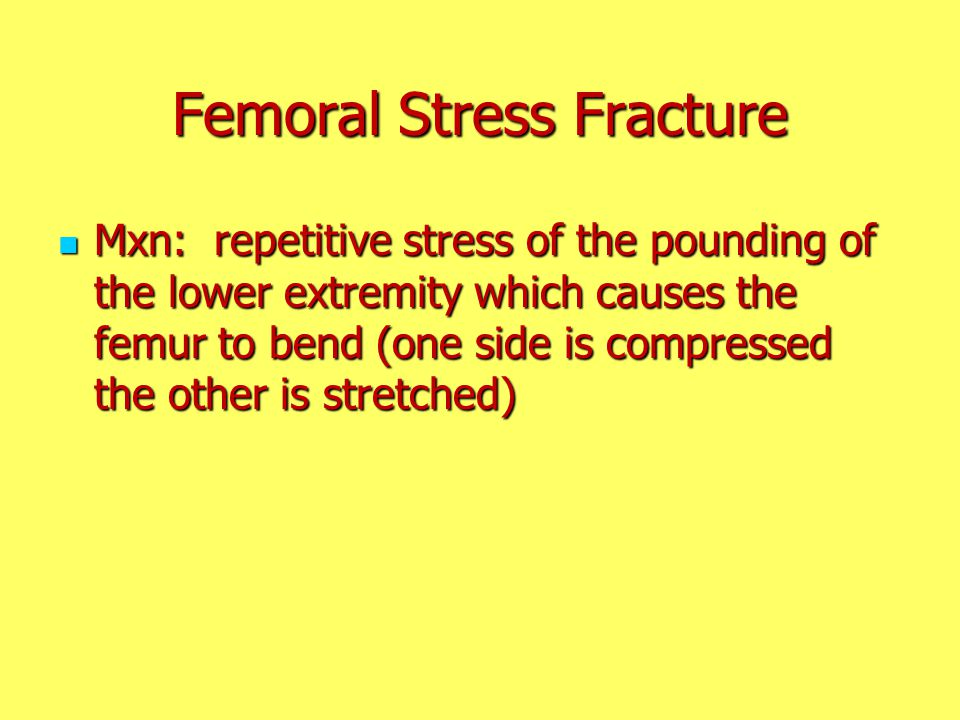 Femoral Stress Fracture Mxn: repetitive stress of the pounding of the lower extremity which causes the femur to bend (one side is compressed the other