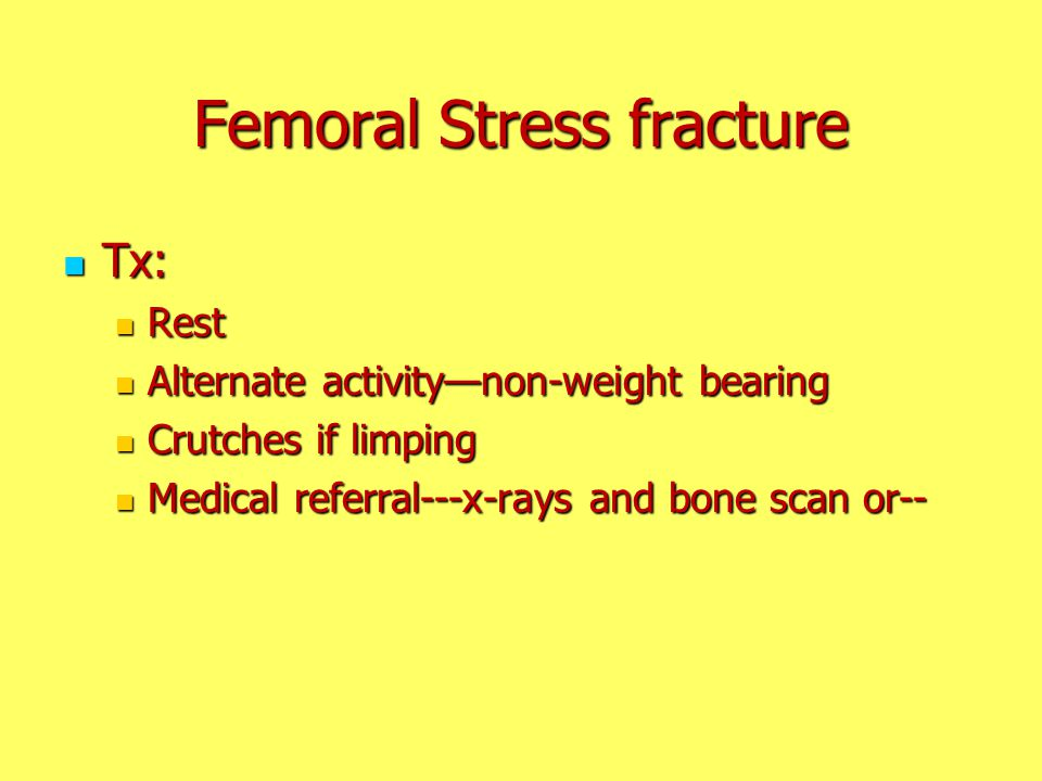 Femoral Stress fracture Tx: Tx: Rest Rest Alternate activity—non-weight bearing Alternate activity—non-weight bearing Crutches if limping Crutches if