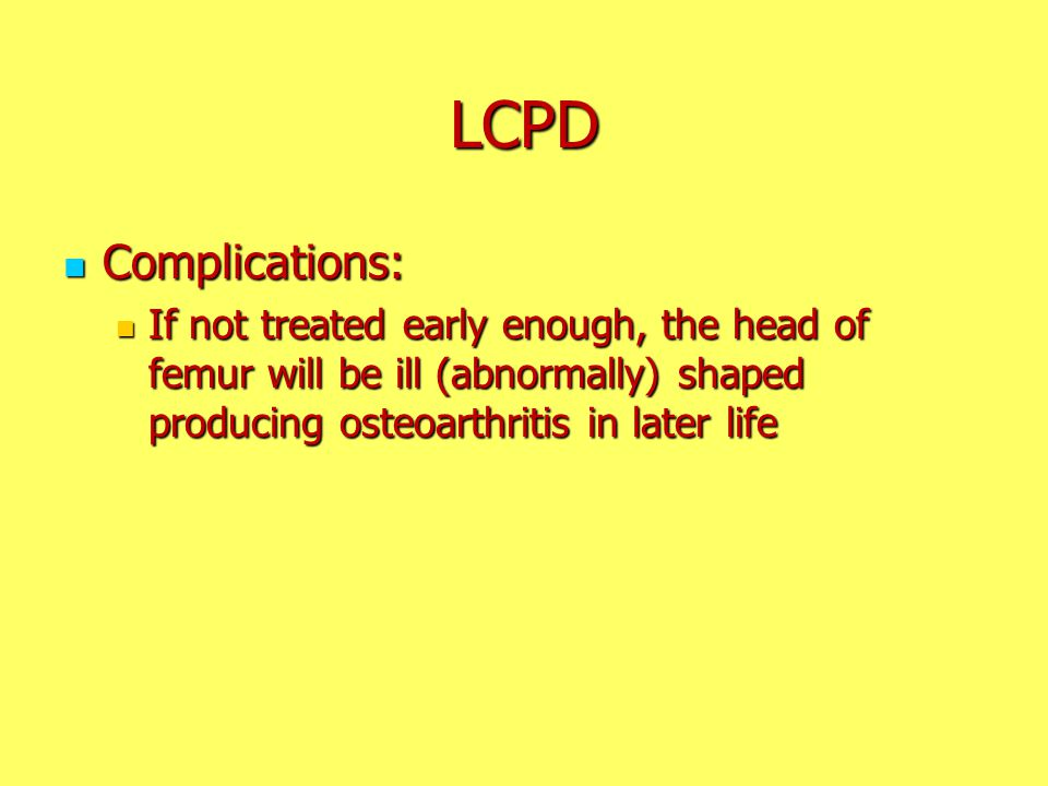 LCPD Complications: Complications: If not treated early enough, the head of femur will be ill (abnormally) shaped producing osteoarthritis in later li