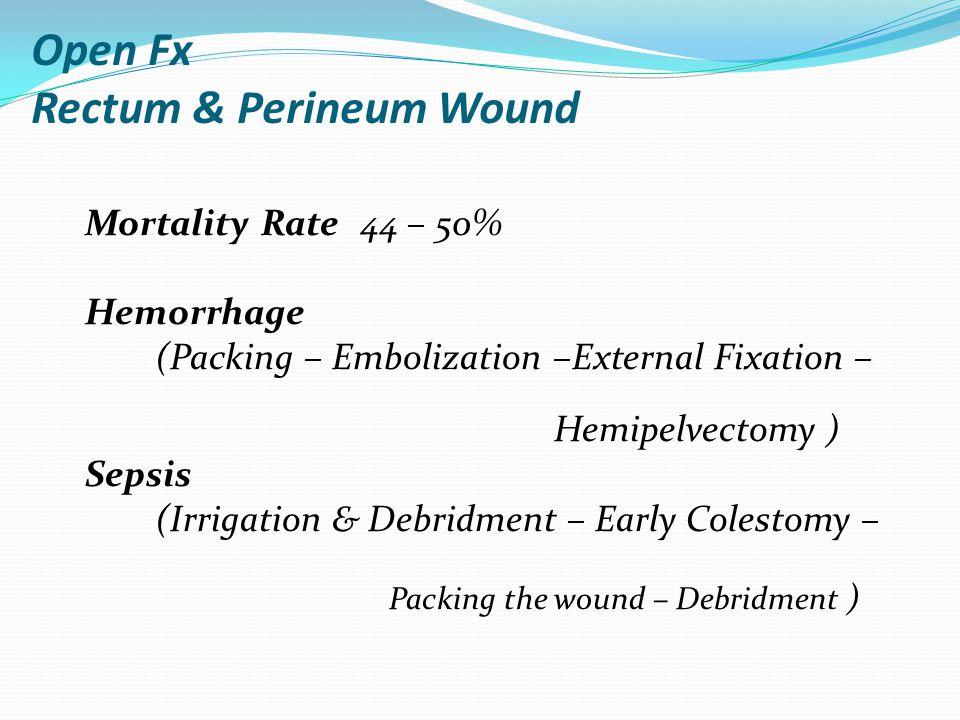 Open Fx Rectum & Perineum Wound Mortality Rate 44 – 50% Hemorrhage (Packing – Embolization –External Fixation – Hemipelvectomy ) Sepsis (Irrigation & Debridment – Early Colestomy – Packing the wound – Debridment )