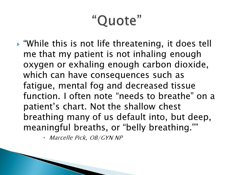 " ""While this is not life threatening, it does tell me that my patient is not inhaling enough oxygen or exhaling enough carbon dioxide, which can have"