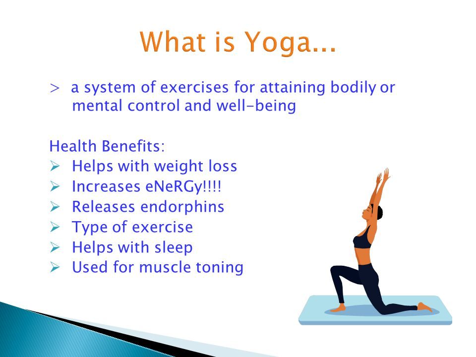 > a system of exercises for attaining bodily or mental control and well-being Health Benefits:  Helps with weight loss  Increases eNeRGy!!!!  Relea