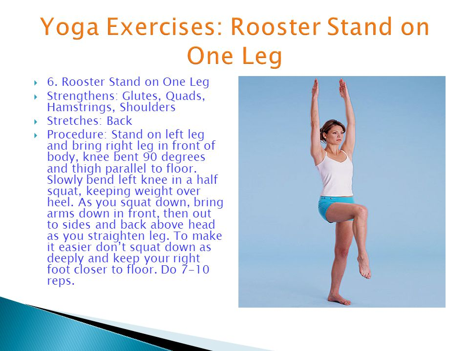  6. Rooster Stand on One Leg  Strengthens: Glutes, Quads, Hamstrings, Shoulders  Stretches: Back  Procedure: Stand on left leg and bring right leg