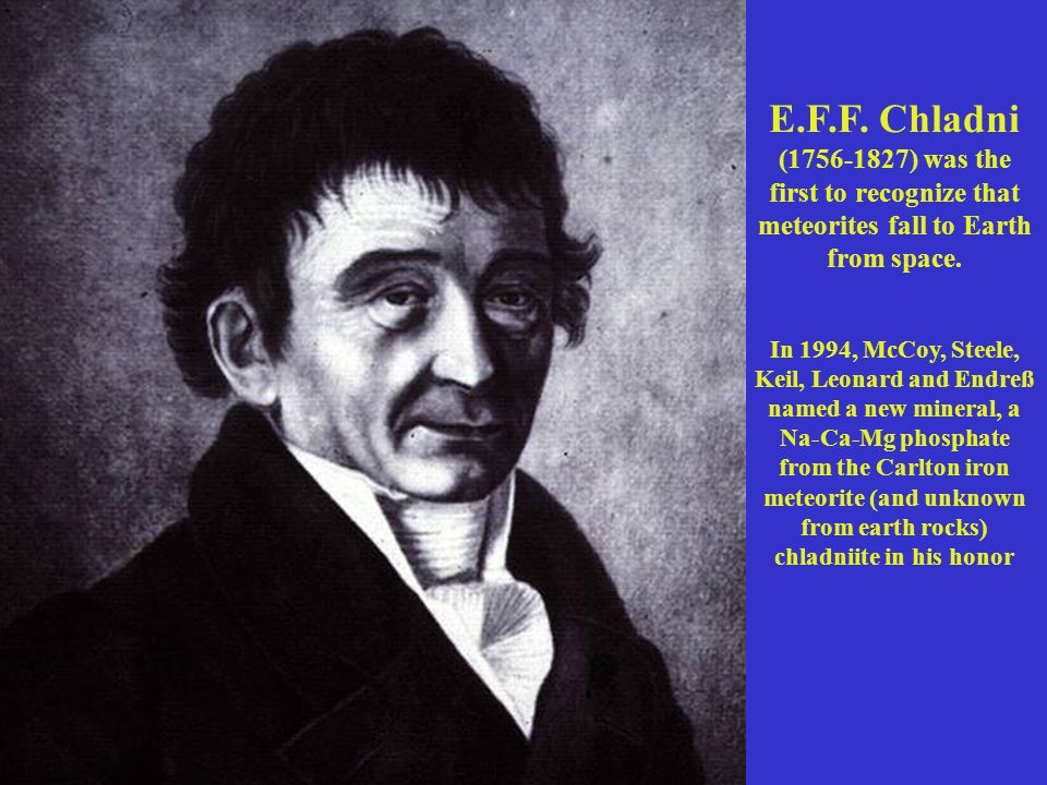 E.F.F.Chladni (1756-1827) was the first to recognize that meteorites fall to Earth from space.