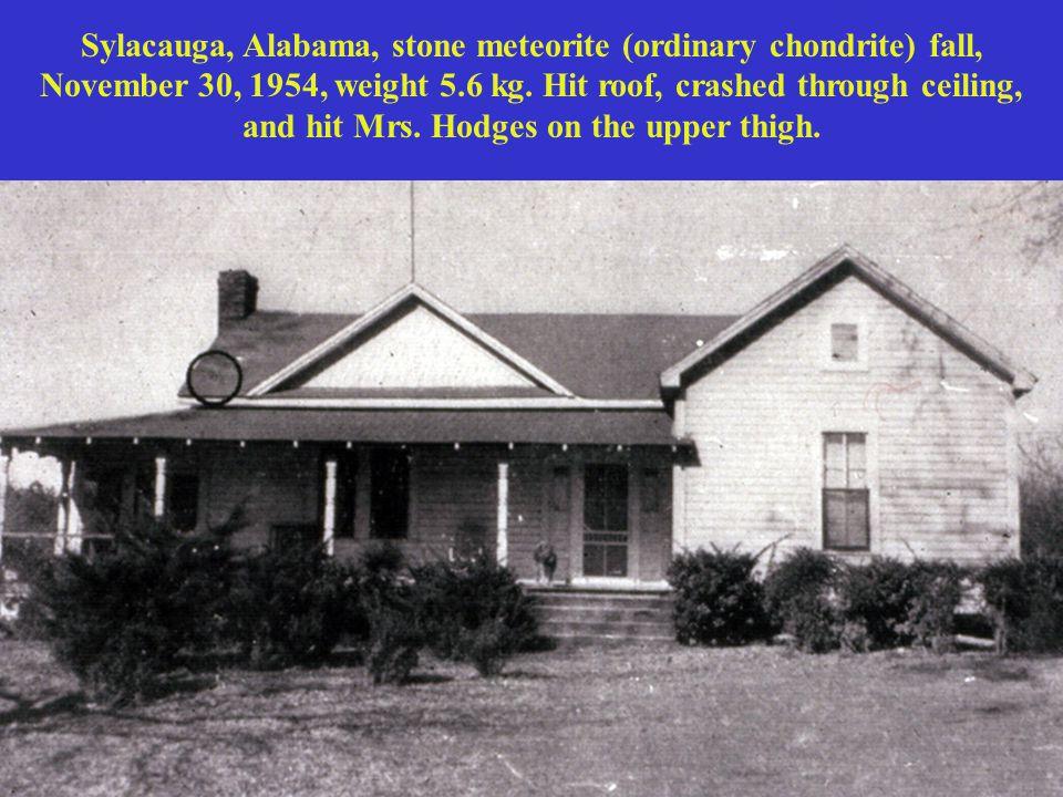 Sylacauga, Alabama, stone meteorite (ordinary chondrite) fall, November 30, 1954, weight 5.6 kg. Hit roof, crashed through ceiling, and hit Mrs. Hodge