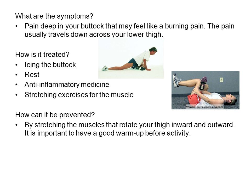 What are the symptoms? Pain deep in your buttock that may feel like a burning pain. The pain usually travels down across your lower thigh. How is it t