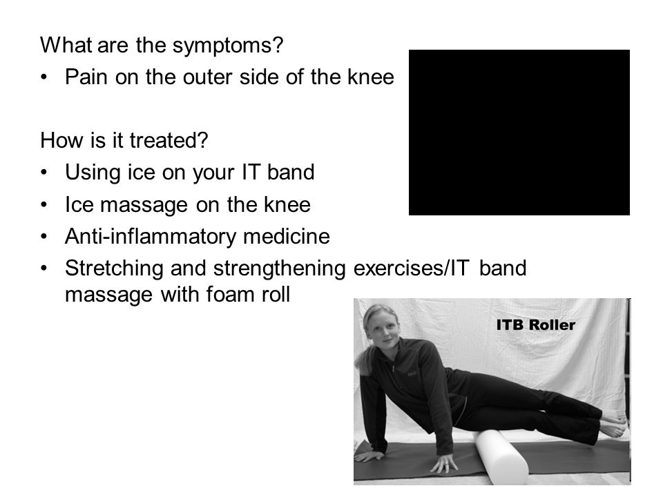 What are the symptoms? Pain on the outer side of the knee How is it treated? Using ice on your IT band Ice massage on the knee Anti-inflammatory medic