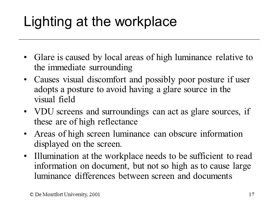 © De Montfort University, 200117 Lighting at the workplace Glare is caused by local areas of high luminance relative to the immediate surrounding Causes visual discomfort and possibly poor posture if user adopts a posture to avoid having a glare source in the visual field VDU screens and surroundings can act as glare sources, if these are of high reflectance Areas of high screen luminance can obscure information displayed on the screen.