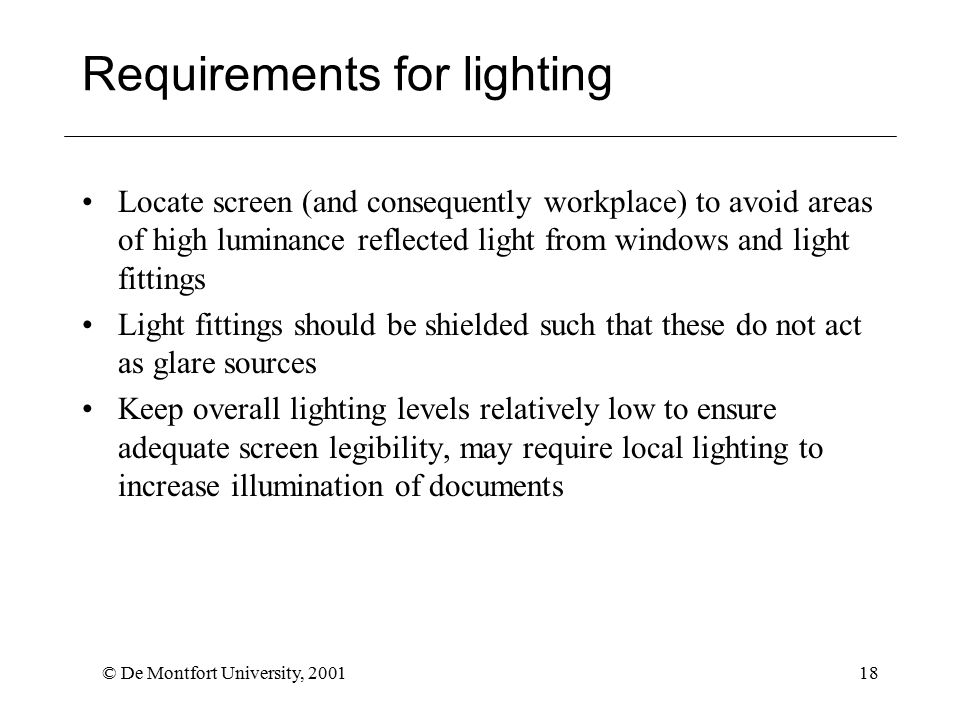 © De Montfort University, 200118 Requirements for lighting Locate screen (and consequently workplace) to avoid areas of high luminance reflected light from windows and light fittings Light fittings should be shielded such that these do not act as glare sources Keep overall lighting levels relatively low to ensure adequate screen legibility, may require local lighting to increase illumination of documents
