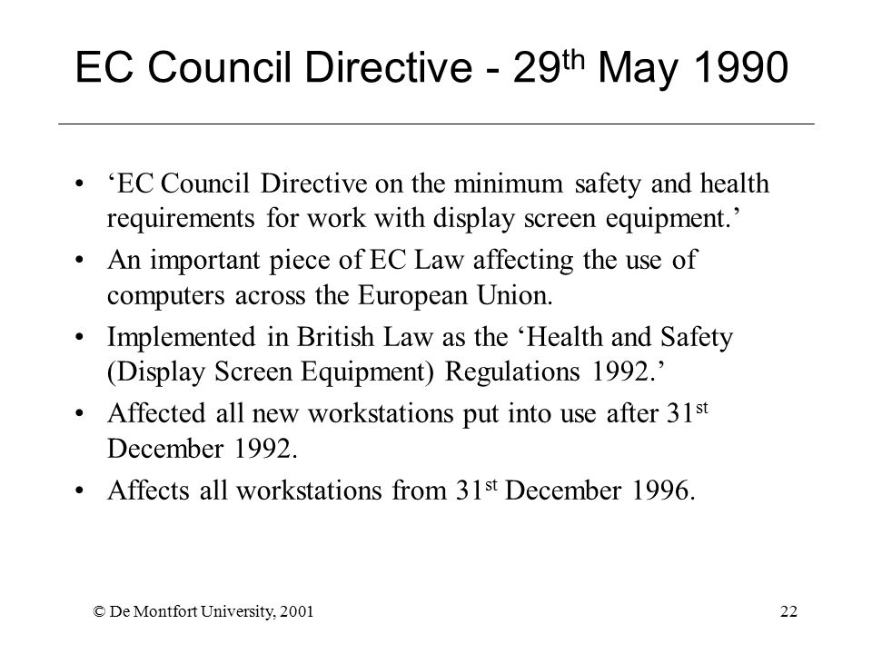 © De Montfort University, 200122 EC Council Directive - 29 th May 1990 'EC Council Directive on the minimum safety and health requirements for work with display screen equipment.' An important piece of EC Law affecting the use of computers across the European Union.