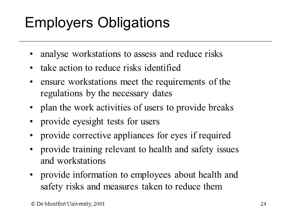 © De Montfort University, 200124 analyse workstations to assess and reduce risks take action to reduce risks identified ensure workstations meet the requirements of the regulations by the necessary dates plan the work activities of users to provide breaks provide eyesight tests for users provide corrective appliances for eyes if required provide training relevant to health and safety issues and workstations provide information to employees about health and safety risks and measures taken to reduce them Employers Obligations