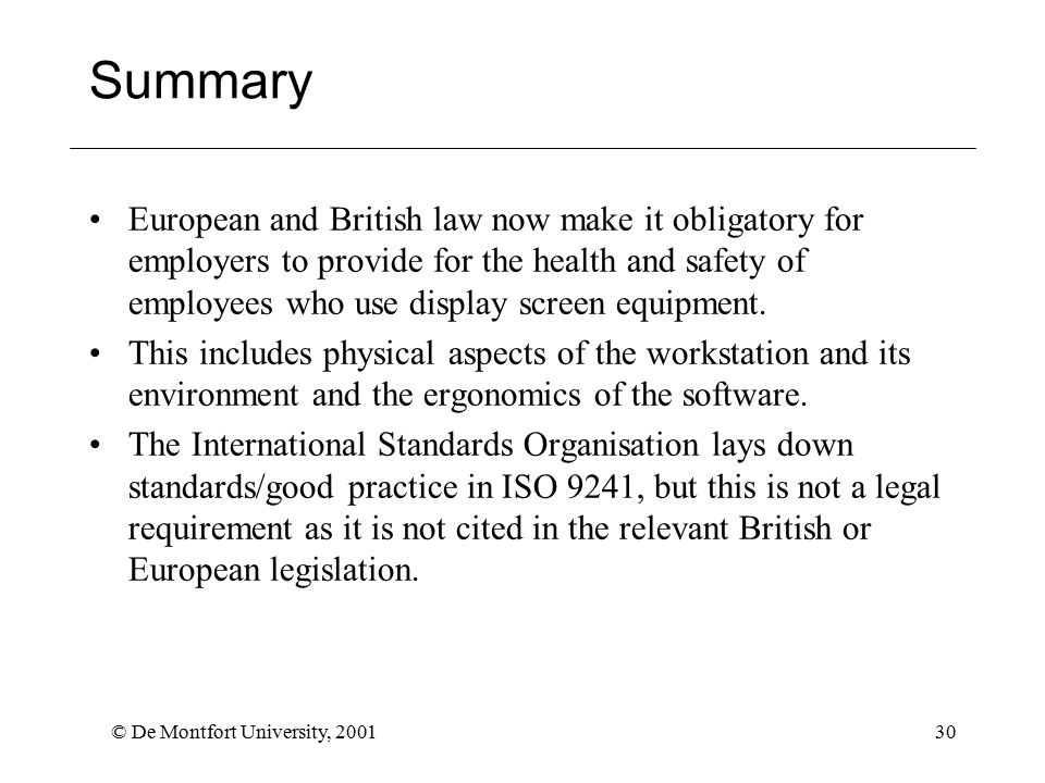 © De Montfort University, 200130 Summary European and British law now make it obligatory for employers to provide for the health and safety of employees who use display screen equipment.