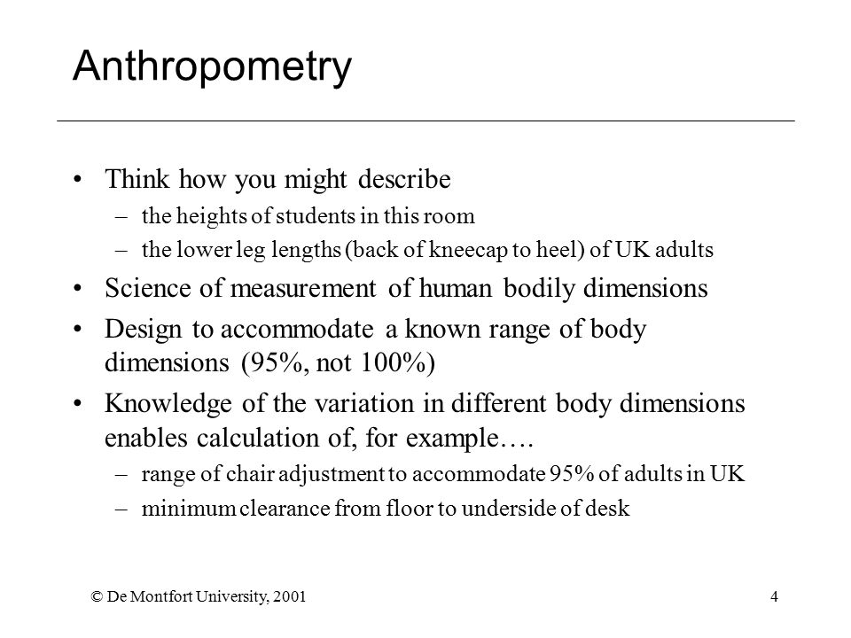 © De Montfort University, 20014 Anthropometry Think how you might describe –the heights of students in this room –the lower leg lengths (back of kneecap to heel) of UK adults Science of measurement of human bodily dimensions Design to accommodate a known range of body dimensions (95%, not 100%) Knowledge of the variation in different body dimensions enables calculation of, for example….
