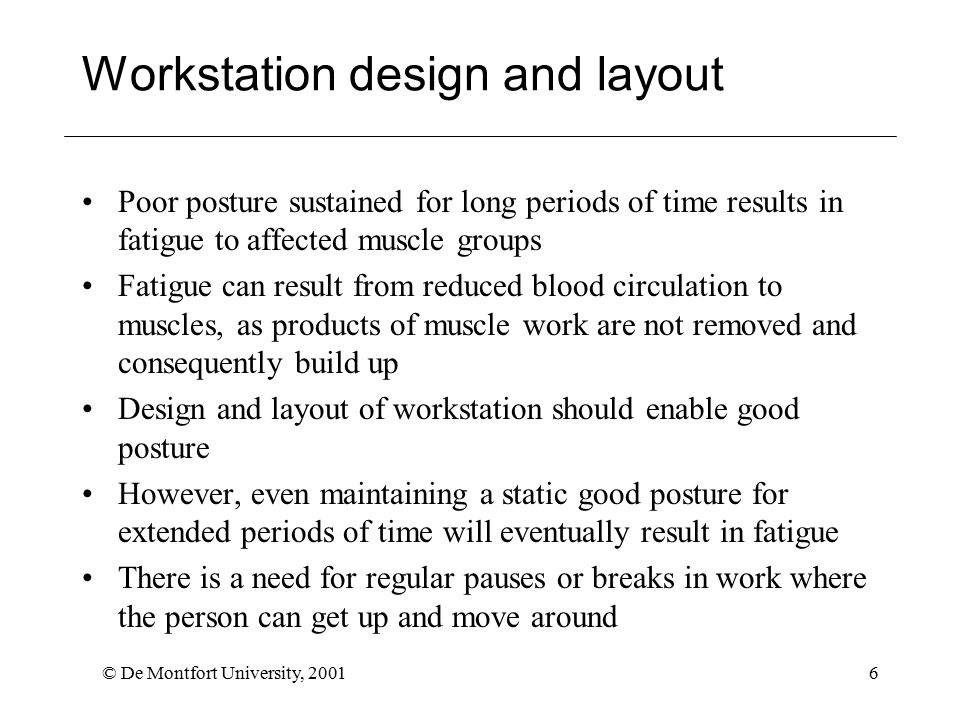 © De Montfort University, 20016 Workstation design and layout Poor posture sustained for long periods of time results in fatigue to affected muscle groups Fatigue can result from reduced blood circulation to muscles, as products of muscle work are not removed and consequently build up Design and layout of workstation should enable good posture However, even maintaining a static good posture for extended periods of time will eventually result in fatigue There is a need for regular pauses or breaks in work where the person can get up and move around